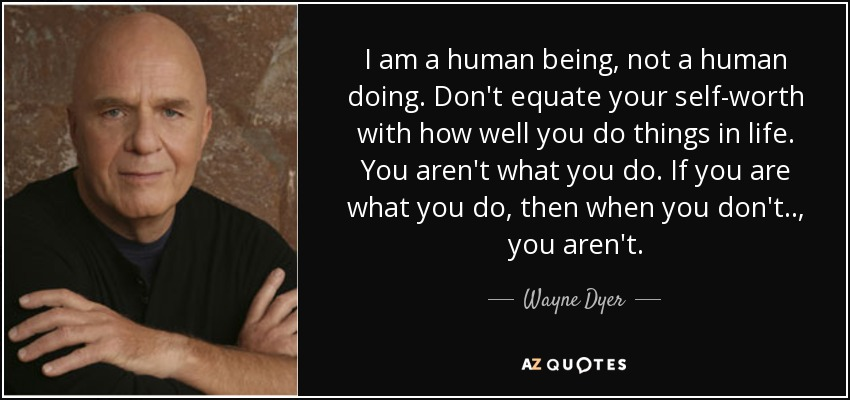 quote-i-am-a-human-being-not-a-human-doing-don-t-equate-your-self-worth-with-how-well-you-wayne-dyer-85-86-22